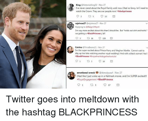 Family, Prince, and Prince Harry: King @Antonioking32 Nov 27  Ive never cared about the Royal Family until now. Ifeel so fancy. ol I need to  watch the Crown. They are our people now! +blackprincess  mjohnso27 Omjohnso27 Nov 27  Replying to @ReignOfApril  Tm way more excited about this than I should be. But holds out skirt and twirls.  we getting a BlackPrincess y'all!  Catrina Trinaleana21 Nov 27  Im like super excited about Prince Harry and Meghan Markle. Cannot wait to  stay up too late watching another royal wedding!! And with a black woman! Yes  BlackPrincess hopetheirkidsgetherlookslol  emotional wreck @donutyusuf Nov 27  I feel like Ijust woke up in a Hallmark movie, and I'm SUPER excited!!!  Roya Engagement BlackPrincess Twitter goes into meltdown with the hashtag BLACKPRINCESS