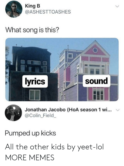 Dank, Lol, and Memes: King B  @ASHESTTOASHES  What song is this?  lyrics  sound  Jonathan Jacobo (HoA season 1 wi... v  @Colin_Field  Pumped up kicks All the other kids by yeet-lol MORE MEMES