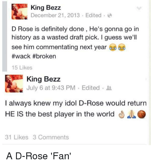 Definitely, Nba, and Best: King Bezz  December 21, 2013 Edited  D Rose is definitely done, He's gonna go in  history as a wasted draft pick. I guess we'll  see him commentating next year  #wack #broken  15 Likes  King Bezz  July 6 at 9:43 PM Edited  I always knew my idol D-Rose would return  HE IS the best player in the world  31 Likes 3 Comments A D-Rose 'Fan'