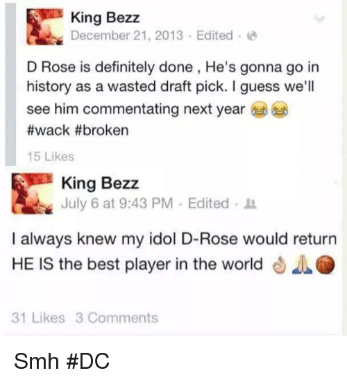 Definitely, Smh, and Best: King Bezz  December 21, 2013-Edited  D Rose is definitely done, He's gonna go in  history as a wasted draft pick. I guess we'll  see him commentating next year  #wack #broken  15 Likes  King Bezz  July 6 at 9:43 PM . Edited .  I always knew my idol D-Rose would return  HE IS the best player in the world 4O  31 Likes 3 Comments Smh #DC
