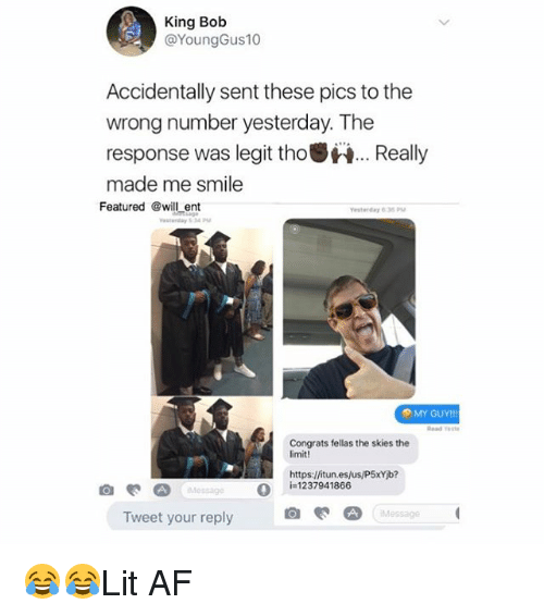 Af, Memes, and Smile: King Bob  @YoungGus10  Accidentally sent these pics to the  wrong number yesterday. The  response was legit tho.Really  made me smile  Featured @will ent  esterday 635P  MY GUY!!  Read este  Congrats fellas the skies the  imit!  Hhttps:/fitun.es/us/P5xYib?  O  i=1237941866  Message  Tweet your reply 😂😂Lit AF