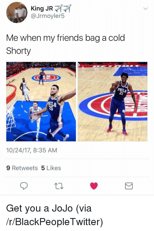 Blackpeopletwitter, Friends, and Jojo: King JR  @Jrmoyler5  Me when my friends bag a cold  Shorty  21  ILA  25  10/24/17, 8:35 AM  9 Retweets 5 Likes  th. <p>Get you a JoJo (via /r/BlackPeopleTwitter)</p>