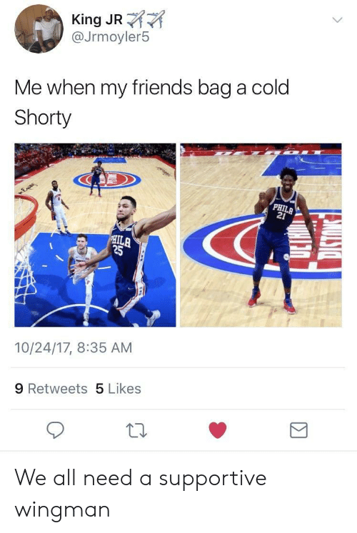 Friends, Cold, and King: King JR  @Jrmoyler5  Me when my friends bag a cold  Shorty  21  ILA  25  10/24/17, 8:35 AM  9 Retweets 5 Likes We all need a supportive wingman