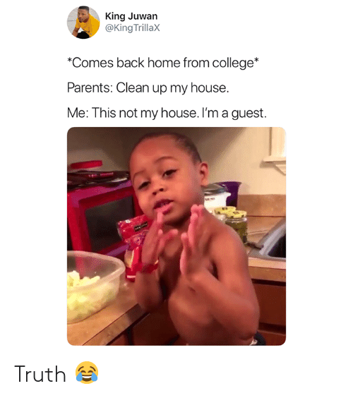 College, My House, and Parents: King Juwan  @King TrillaX  Comes back home from college*  Parents: Clean up my house.  Me: This not my house. I'm a guest. Truth 😂