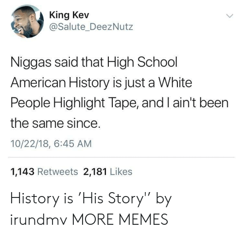 Dank, Memes, and School: King Kev  @Salute_DeezNutz  Niggas said that High School  American History is just a White  People Highlight Tape, and I ain't been  the same since  10/22/18, 6:45 AM  1,143 Retweets 2,181 Likes History is 'His Story'' by irundmv MORE MEMES