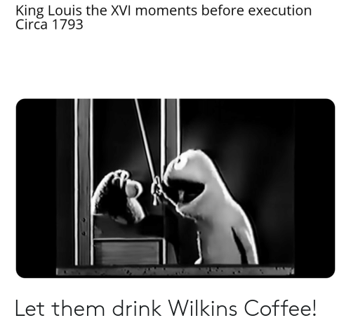 Coffee, History, and King: King Louis the XVI moments before execution  Circa 1793 Let them drink Wilkins Coffee!
