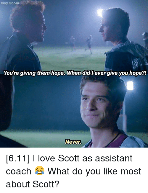 Love, Memes, and Hope: King.mccall  You're giving them hope. When did l ever give you hope?!  Never [6.11] I love Scott as assistant coach 😂 What do you like most about Scott?