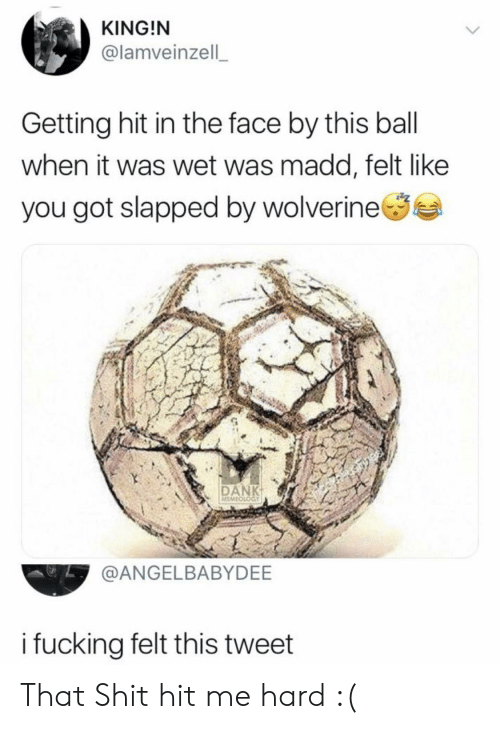 Fucking, Shit, and Wolverine: KING!N  @lamveinzell  Getting hit in the face by this ball  when it was wet was madd, felt like  you got slapped by wolverine  DAN  MEM  @ANGELBABYDEE  i fucking felt this tweet That Shit hit me hard :(