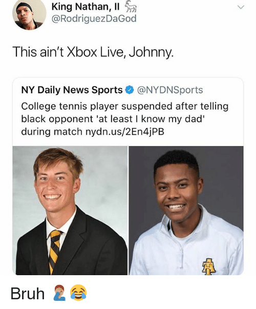 Bruh, College, and Dad: King Nathan, 11  @RodriguezDaGod  This ain't Xbox Live, Johnny.  NY Daily News Sports @NYDNSports  College tennis player suspended after telling  black opponent 'at least I know my dad'  during match nydn.us/2En4jPB  LF Bruh 🤦🏽♂️😂
