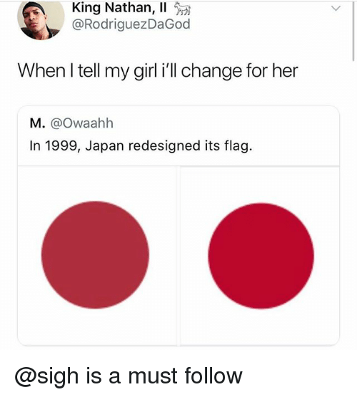 Girl, Japan, and Change: King Nathan, 11  @RodriguezDaGoo  When I tell my girl i'll change for her  M. @Owaahh  In 1999, Japan redesigned its flag. @sigh is a must follow