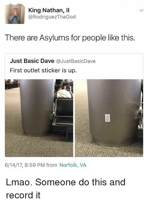 Lmao, Memes, and Record: King Nathan, Il  @Rodriguez ThaGod  There are Asylums for people like this.  Just Basic Dave  @Just BasicDave  First outlet sticker is up.  6/14/17, 8:59 PM from Norfolk, VA Lmao. Someone do this and record it