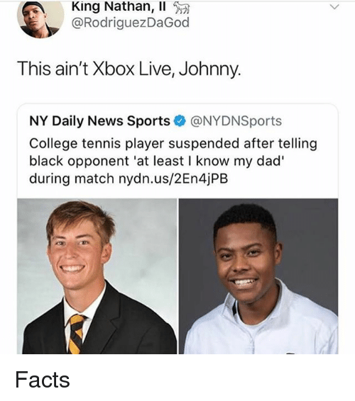 College, Dad, and Facts: King Nathan, Il  @RodriguezDaGod  This ain't Xbox Live, Johnny.  NY Daily News Sports@NYDNSports  College tennis player suspended after telling  black opponent 'at least I know my dad'  during match nydn.us/2En4jPB Facts