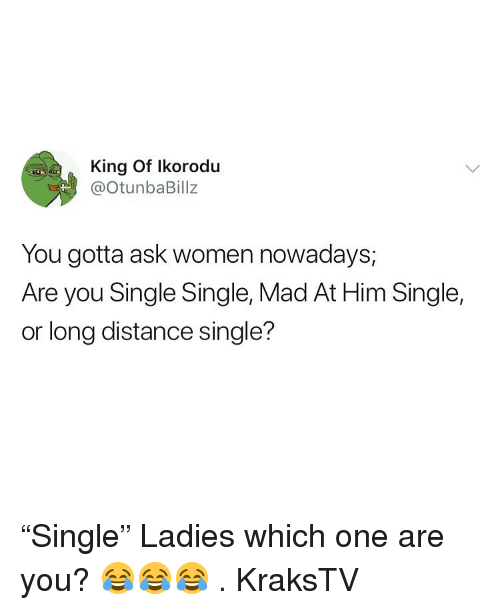 "Memes, Women, and Mad: King Of Ikorodu  @otunbaBillz  You gotta ask women nowadays,  Are you Single Single, Mad At Him Single,  or long distance single? ""Single"" Ladies which one are you? 😂😂😂 . KraksTV"