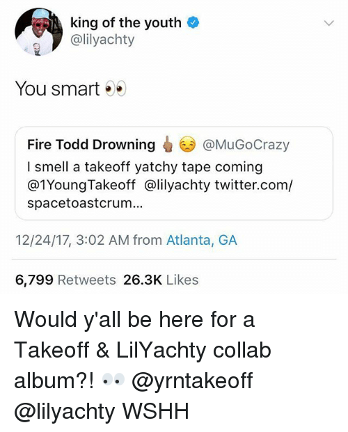 Fire, Memes, and Smell: king of the youth  @lilyachty  You smart .  @MuGoCrazy  Fire Todd Drowning  I smell a takeoff yatchy tape coming  @1YoungTakeoff @lilyachty twitter.com/  spacetoastcrum...  12/24/17, 3:02 AM from Atlanta, GA  6,799 Retweets 26.3K Likes Would y'all be here for a Takeoff & LilYachty collab album?! 👀 @yrntakeoff @lilyachty WSHH