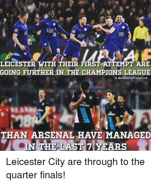 Memes, 🤖, and Powers: KING  POWER  NG  ING  WER  LMASAA A  LEICESTER WITH THEIR FIRST ATTEMPTARE  GOING FURTHER IN THE CHAMPIONS LEAGUE  IG GWORLDFOOTBALLCLUB  minates  THAN ARSENAL HAVE MANAGED  IN THE LAST 7 YEARS Leicester City are through to the quarter finals!
