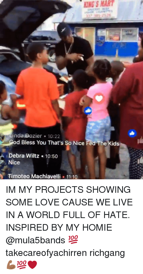 Homie, Love, and Memes: KING S MAR  inda Dozier 10:22  d Bless You That's So Nice Fed The kids  Debra Wiltz .10:50  Nice  Timoteo Machiavelli.11:10 IM MY PROJECTS SHOWING SOME LOVE CAUSE WE LIVE IN A WORLD FULL OF HATE. INSPIRED BY MY HOMIE @mula5bands 💯 takecareofyachirren richgang 💪🏾💯❤️