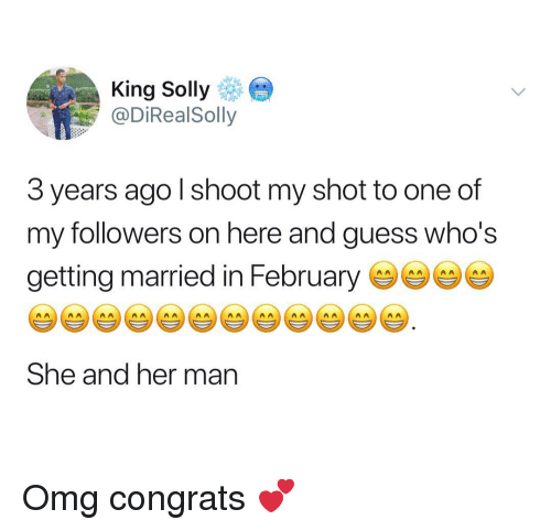 Omg, Guess, and Dank Memes: King Solly  @DiRealSolly  3 years ago l shoot my shot to one of  my followers on here and guess who's  getting married in Februarye  She and her man Omg congrats 💕