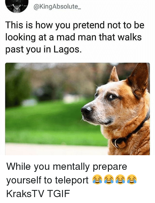 Memes, Tgif, and Mad: @KingAbsolute_  This is how you pretend not to be  looking at a mad man that walks  past you in Lagos. While you mentally prepare yourself to teleport 😂😂😂😂 KraksTV TGIF