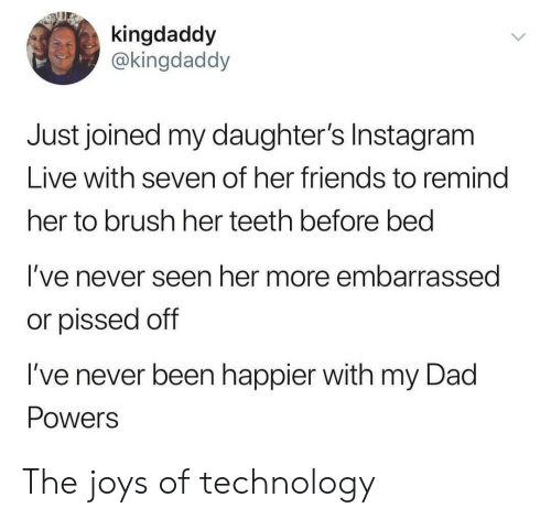 Dad, Friends, and Instagram: kingdaddy  @kingdaddy  Just joined my daughter's Instagram  Live with seven of her friends to remind  her to brush her teeth before bed  I've never seen her more embarrassed  or pissed off  I've never been happier with my Dad  Powers The joys of technology