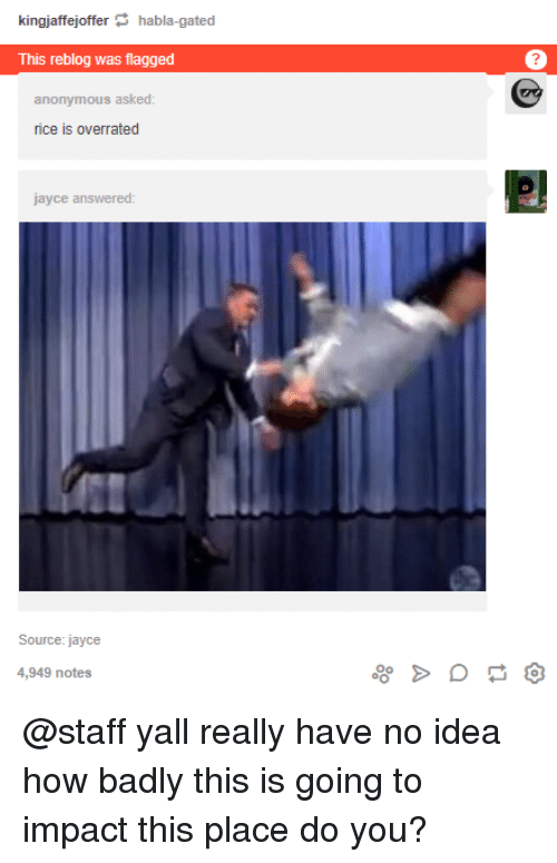 Anonymous, Overrated, and How: kingjaffejofferhabla-gated  This reblog was flagged  7  anonymous asked  rice is overrated  jayce answered:  Source: jayce  4,949 notes @staff yall really have no idea how badly this is going to impact this place do you?