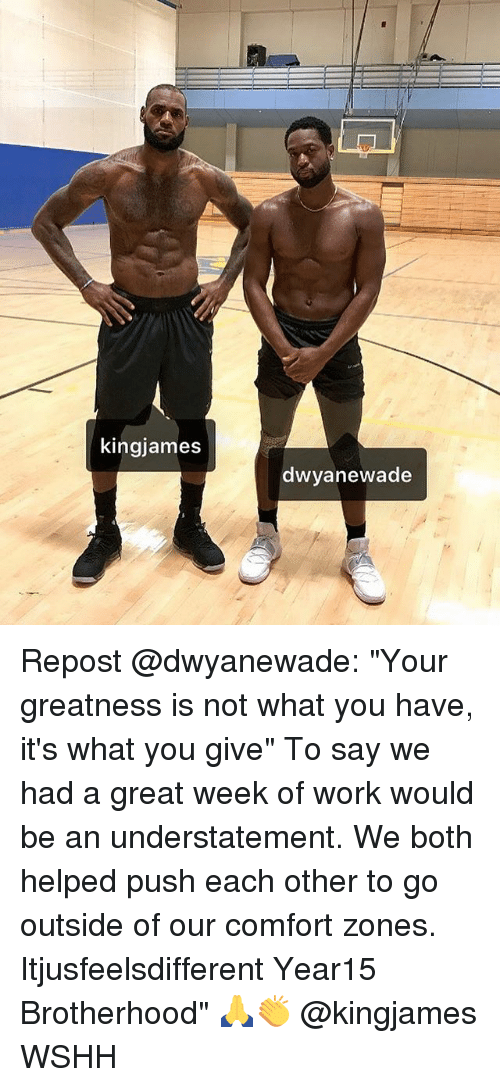 """Memes, Wshh, and Work: kingjames  dwyanewade Repost @dwyanewade: """"Your greatness is not what you have, it's what you give"""" To say we had a great week of work would be an understatement. We both helped push each other to go outside of our comfort zones. Itjusfeelsdifferent Year15 Brotherhood"""" 🙏👏 @kingjames WSHH"""