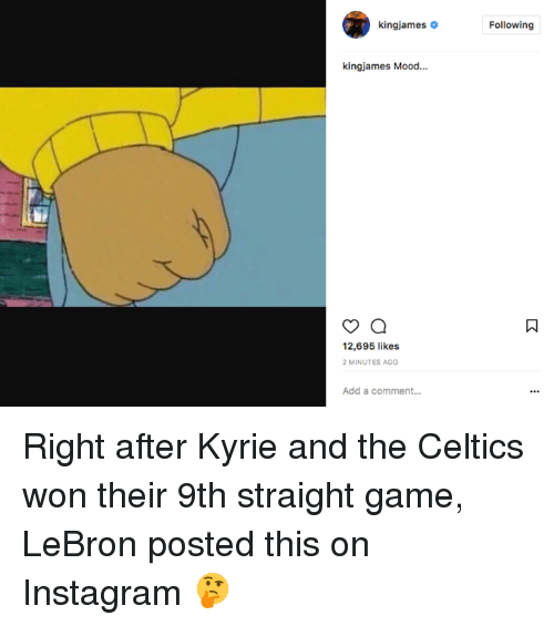 Instagram, Mood, and Celtics: kingjames  Following  kingjames Mood...  12,695 likes  MINUTES AGO  Add a comment... Right after Kyrie and the Celtics won their 9th straight game, LeBron posted this on Instagram 🤔