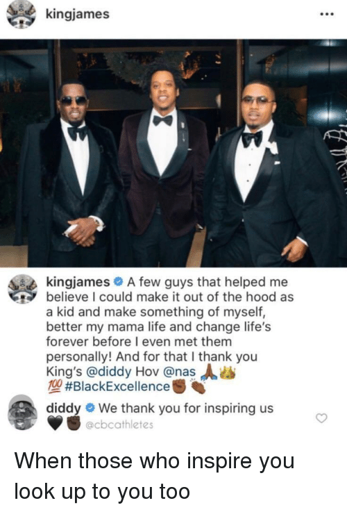 Life, Nas, and The Hood: kingjames  kingjames A few guys that helped me  believe I could make it out of the hood as  a kid and make something of myself,  better my mama life and change life's  forever before I even met them  personally! And for that I thank you  King's @diddy Hov @nas  MA #BlackExcellence  diddy  We thank you for inspiring us  @cbcathletes When those who inspire you look up to you too