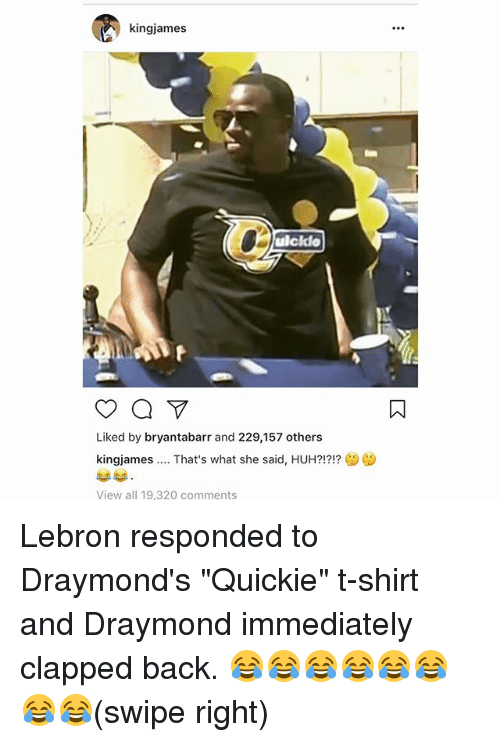 """Basketball, Golden State Warriors, and Huh: kingjames  ulcklo  Liked by bryantabarr and 229,157 others  kingiames That's what she said, HUH?!?!?  View all 19,320 comments Lebron responded to Draymond's """"Quickie"""" t-shirt and Draymond immediately clapped back. 😂😂😂😂😂😂😂😂(swipe right)"""