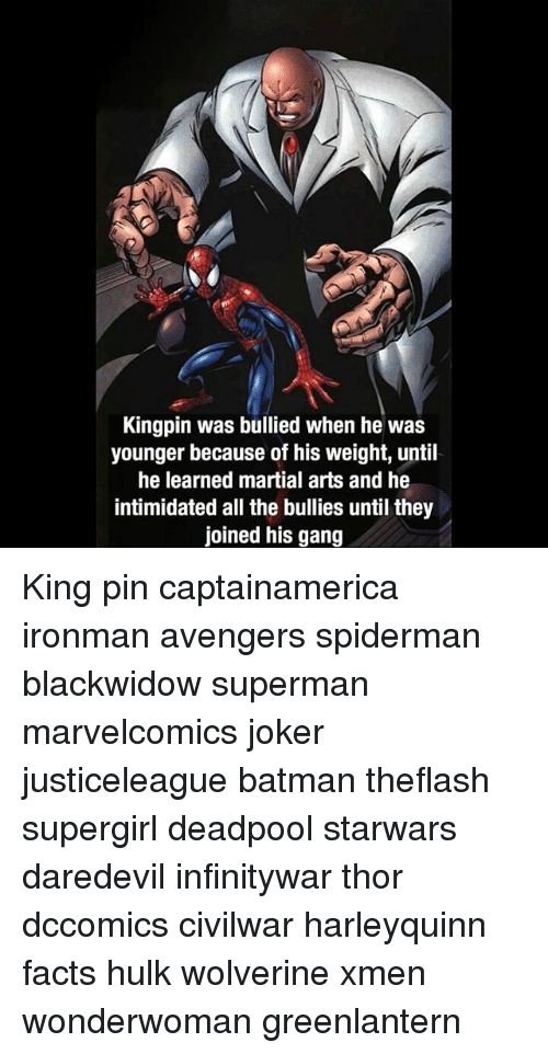 Batman, Facts, and Joker: Kingpin was bullied when he was  younger because of his weight, until  he learned martial arts and he  intimidated all the bullies until they  joined his gang King pin captainamerica ironman avengers spiderman blackwidow superman marvelcomics joker justiceleague batman theflash supergirl deadpool starwars daredevil infinitywar thor dccomics civilwar harleyquinn facts hulk wolverine xmen wonderwoman greenlantern