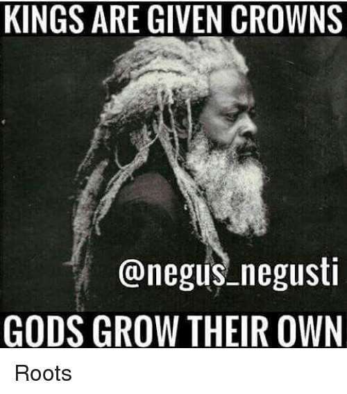 Memes, 🤖, and Roots: KINGS ARE GIVEN CROWNS  negus negusti  GODS GROW THEIR OWN Roots