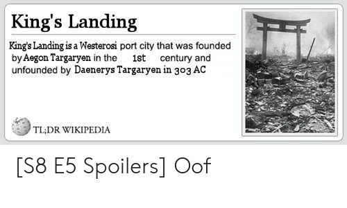 Game of Thrones, Wikipedia, and Daenerys Targaryen: King's Landing  King's Landing is a Westerosi port city that was founded  by Aegon Targaryen in the ist century and  unfounded by Daenerys Targaryen in 303 AC  TLADR WIKIPEDIA [S8 E5 Spoilers] Oof