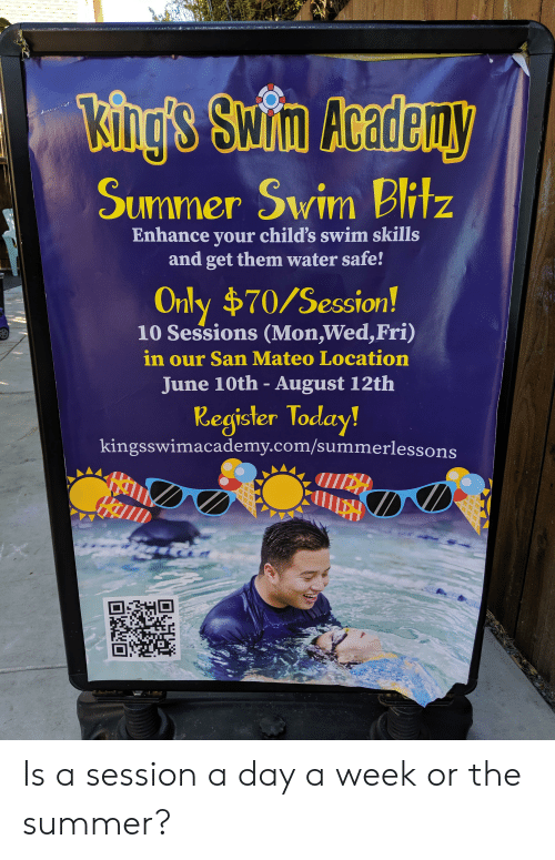 Summer, Today, and Water: King's Swin Aoadeuy  Summer Swim Bitz  Z  Enhance your child's swim skills  and get them water safe!  Only $70/Session!  10 Sessions (Mon,Wed,Fri)  in our San Mateo Location  June 10th - August 12th  Register Today!  kingsswimacademy.com/summerlessons Is a session a day a week or the summer?
