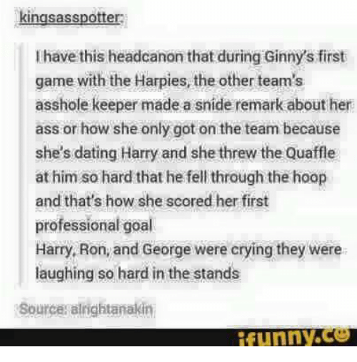 Crying, Dating, and Memes: kingsasspotter  l have this headcanon that during Ginny's first  game with the Harpies, the other team's  asshole keeper made a sníde remark about her  ass or how she only got on the team because  she's dating Harry and she threw the Quaffle  at him so hard that he fell through the hoop  and that's how she scored her first  professional goal  Harry, Ron, and George were crying they were  laughing so hard in the stands  Sources alrightanakin  ifunny.ce