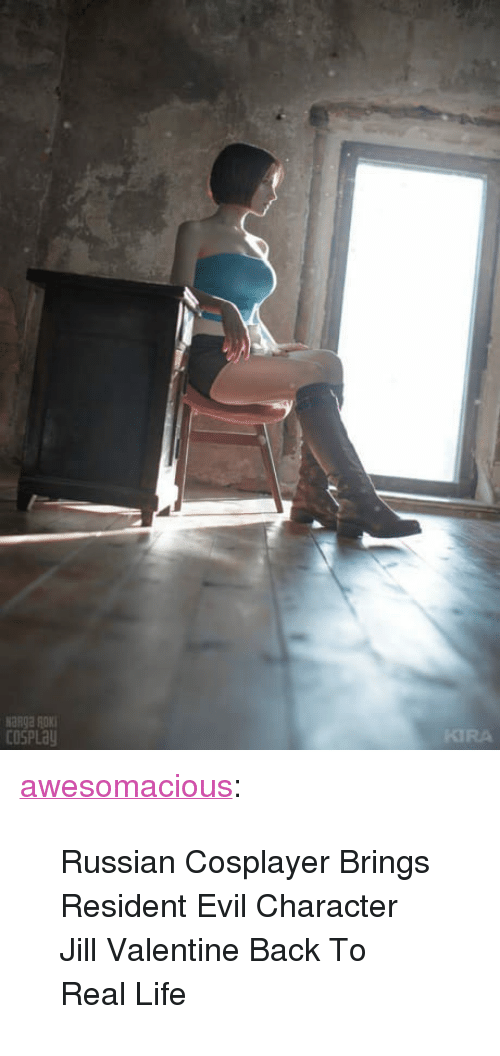 "Life, Tumblr, and Blog: KIRA  COSPLa <p><a href=""http://awesomacious.tumblr.com/post/170554764688/russian-cosplayer-brings-resident-evil-character"" class=""tumblr_blog"">awesomacious</a>:</p>  <blockquote><p>Russian Cosplayer Brings Resident Evil Character Jill Valentine Back To Real Life</p></blockquote>"
