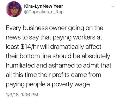 News, Rap, and Affect: Kira-LynNew Year  @Cupcakes_n_Rap  Every business owner going on the  news to say that paying workers at  least $14/hr will dramatically affect  their bottom line should be absolutely  humiliated and ashamed to admit that  all this time their profits came from  paying people a poverty wage  1/3/18, 1:06 PM