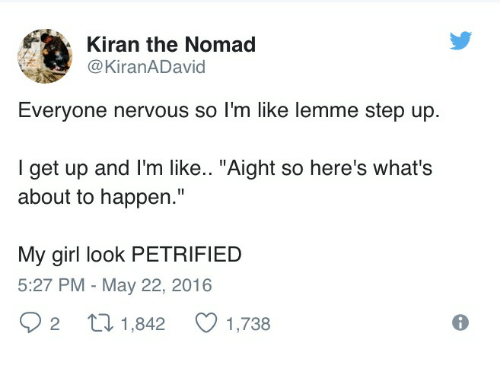 """Girl, Step Up, and Step: Kiran the Nomad  @KiranADavid  Everyone nervous so I'm like lemme step up.  l get up and I'm like.. """"Aight so here's what's  about to happen.""""  My girl look PETRIFIED  5:27 PM - May 22, 2016  92 th 1,842 1,738"""