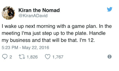 Business, Game, and A Game: Kiran the Nomad  @KiranADavid  I wake up next morning with a game plan. In the  meeting l'ma just step up to the plate. Handle  my business and that will be that. I'm 12.  5:23 PM - May 22, 2016  2  1,826
