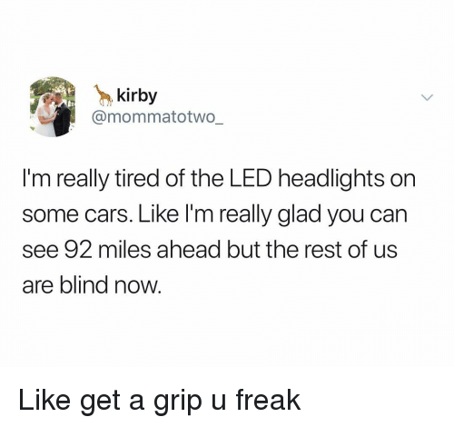 Cars, Dank Memes, and Kirby: kirby  @mommatotwo  I'm really tired of the LED headlights on  some cars. Like l'm really glad you can  see 92 miles ahead but the rest of us  are blind now Like get a grip u freak