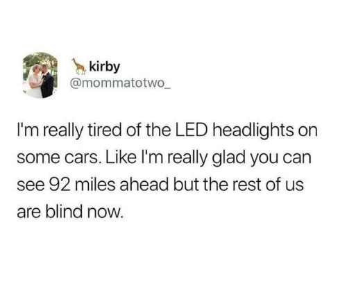 Cars, Dank, and 🤖: kirby  @mommatotwWo  I'm really tired of the LED headlights on  some cars. Like I'm really glad you can  see 92 miles ahead but the rest of us  are blind now.