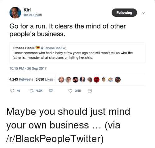 Bae, Blackpeopletwitter, and Run: Kiri  @KiriRupialh  Following  Go for a run. It clears the mind of other  people's business.  Fitness Bae®@FitnessBaezW  I know someone who had a baby a few years ago and still won't tell us who the  father is. I wonder what she plans on telling her child.  10:15 PM -26 Sep 2017  4,243 Retweets 3,630 Likes  t 42K  3.6K <p>Maybe you should just mind your own business &hellip; (via /r/BlackPeopleTwitter)</p>