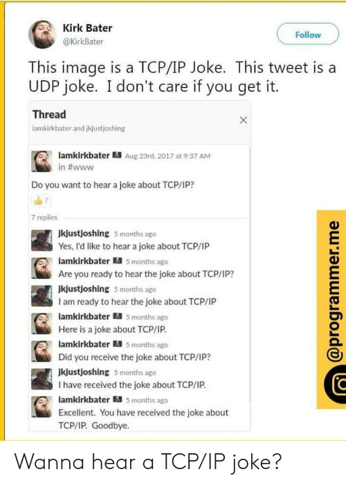 Image, Yes, and Tcp: Kirk Bater  @KirkBater  Follow  This image is a TCP/IP Joke. This tweet is a  UDP joke. I don't care if you get it  Thread  iamkirkbater and jkjustjoshing  lamkirkbater Aug 23rd, 2017 at 9:37 AM  in #www  Do you want to hear a joke about TCP/1P?  7 replies  Jkjustjoshing 5 months ago  Yes, I'd like to hear a joke about TCP/IP  amkirkbater 5 months ago  Are you ready to hear the joke about TCP/1P?  jkjustjoshing 5 months ago  I am ready to hear the joke about TCP/IP  amkirkbater 5 months ago  Here is a joke about TCP/IP.  iamkirkbater 5 months ago  Did you receive the joke about TCP/IP?  jkjustjoshing 5 months ago  I have received the joke about TCP/IP.  iamkirkbater 5 months ago  Excellent. You have received the joke about  TCP/IP. Goodbye. Wanna hear a TCP/IP joke?