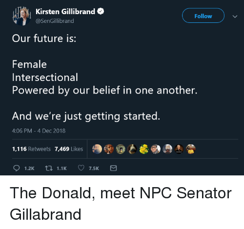 Future, Belief, and Kirsten Gillibrand: | Kirsten Gillibrand  Follow  @SenGillibrand  Our future is:  Female  Intersectional  Powered by our belief in one another.  And we're just getting started.  4:06 PM-4 Dec 2018  1,116 Retweets 7,469 Likes  ,R}
