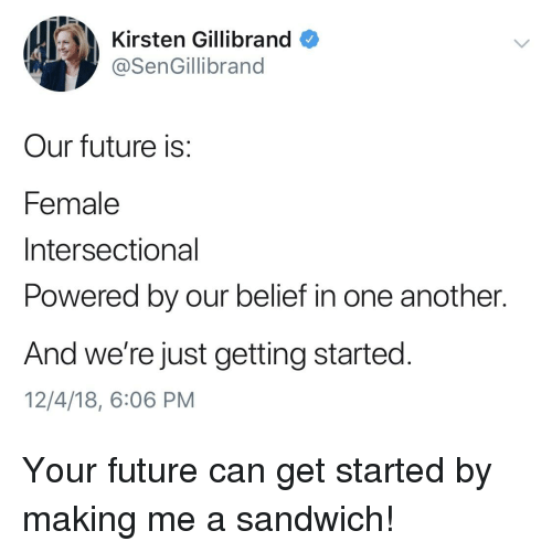 Future, Belief, and Kirsten Gillibrand: Kirsten Gillibrand  @SenGillibrand  Our future is:  Female  Intersectional  Powered by our belief in one another.  And we're just getting started  12/4/18, 6:06 PM