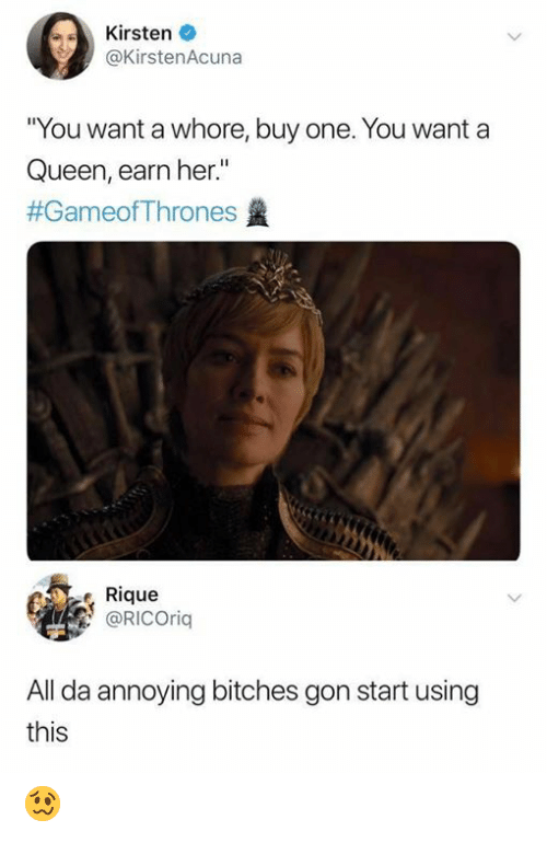 "Memes, Queen, and Annoying: Kirsten  @KirstenAcuna  You want a whore, buy one. You want a  Queen, earn her.""  #GameofThrones  Rique  @RICOrig  All da annoying bitches gon start using  this 🥴"
