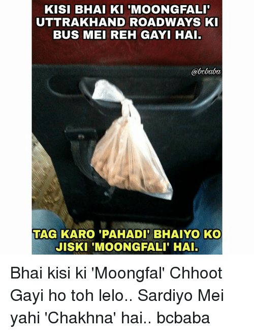 Memes, 🤖, and Bus: KISI BHAI KI 'MOONGFALI  UTTRAKHAND ROADWAYS K  BUS MEI REH GAYI HAI.  @bcbaba  TAG KARO 'PAHADI BHAIYO KO  JISKI 'MOONGFALI' HAI Bhai kisi ki 'Moongfal' Chhoot Gayi ho toh lelo.. Sardiyo Mei yahi 'Chakhna' hai.. bcbaba