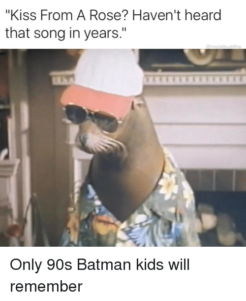 """Funny, Song, and Roses: """"Kiss From A Rose? Haven't heard  that song in years.""""  moist buddha Only 90s Batman kids will remember"""