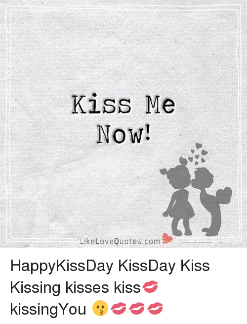 Kiss Me Now Like Love Quotescom Happykissday Kissday Kiss Kissing