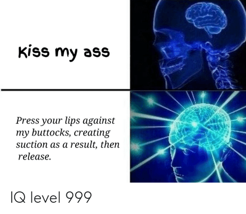 Ass, Reddit, and Kiss: kiss my ass  Press your lips against  my buttocks, creating  suction as a result, thein  release. IQ level 999