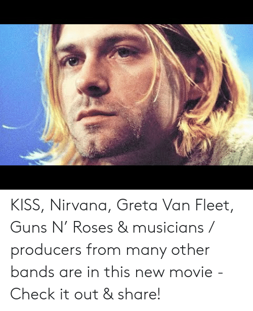 Guns, Nirvana, and Kiss:   KISS, Nirvana, Greta Van Fleet, Guns N' Roses & musicians / producers from many other bands are in this new movie - Check it out & share!