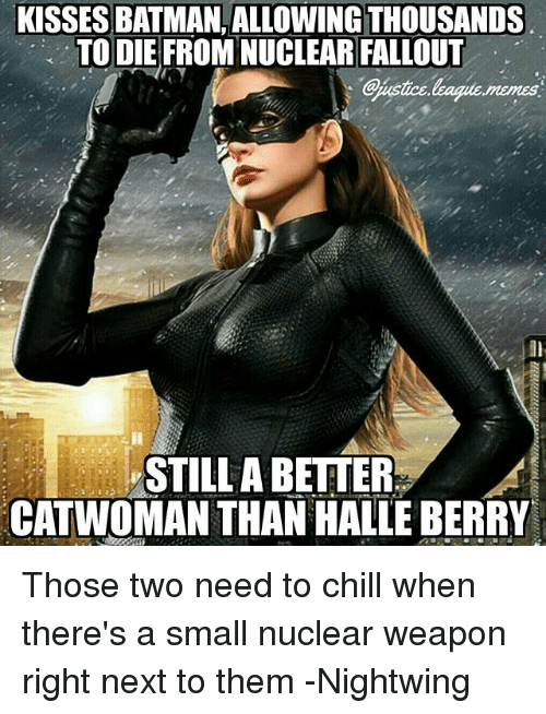 Batman, Chill, and Memes: KISSES BATMAN, ALLOWING THOUSANDS  TO DIE FROM NUCLEAR FALLOUT  memes  STILL A BETTER  CATWOMAN THAN HALLE BERRY Those two need to chill when there's a small nuclear weapon right next to them -Nightwing